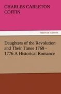 Daughters of the Revolution and Their Times 1769 - 1776 A Histor