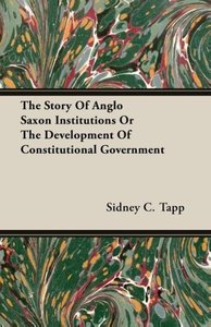 The Story Of Anglo Saxon Institutions Or The Development Of Cons