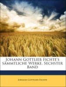 Johann Gottlieb Fichte's sämmtliche Werke. Sechster Band