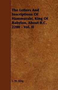 The Letters and Inscriptions of Hammurabi, King of Babylon, abou