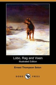 Lobo, Rag and Vixen (Illustrated Edition) (Dodo Press)