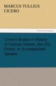 Cicero's Brutus or History of Famous Orators, also His Orator, o