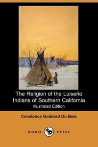 The Religion of the Luiseno Indians of Southern California (Illu