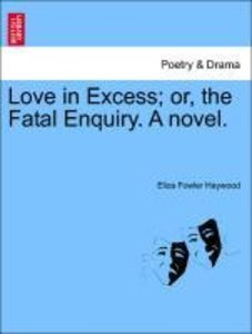 Love in Excess; or, the Fatal Enquiry. A novel.