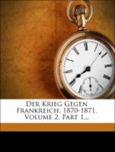 Der Krieg Gegen Frankreich, 1870-1871, Volume 2, Part 1...