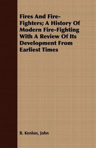 Fires And Fire-Fighters; A History Of Modern Fire-Fighting With