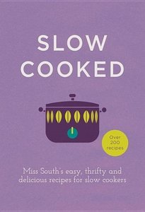 Slow Cooked: Miss South's Easy, Thrifty and Delicious Recipes fo