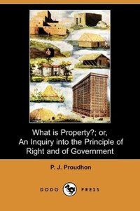 What Is Property?; Or, an Inquiry Into the Principle of Right an