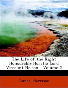 The Life of the Right Honourable Horatio Lord Viscount Nelson
