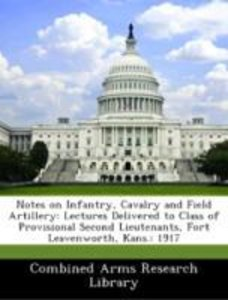 Notes on Infantry, Cavalry and Field Artillery: Lectures Deliver