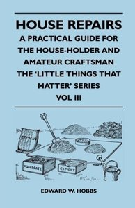 House Repairs - A Practical Guide for the House-Holder and Amate