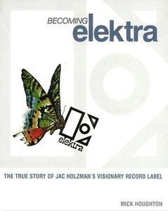 Becoming Elektra: The True Story of Jac Holzman's Visionary Reco