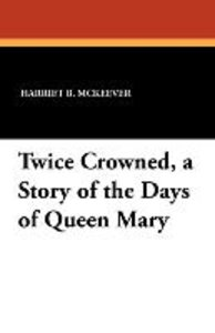Twice Crowned, a Story of the Days of Queen Mary