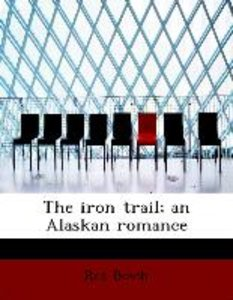 The iron trail; an Alaskan romance