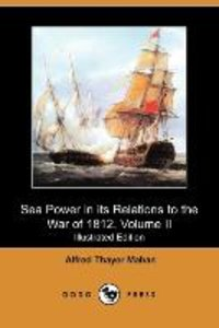 Sea Power in Its Relations to the War of 1812, Volume II (Illust