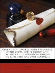 Club life of London, with anecdotes of the clubs, coffee-houses