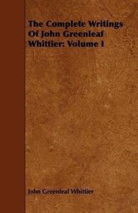 The Complete Writings of John Greenleaf Whittier: Volume I