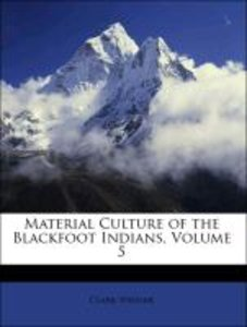Material Culture of the Blackfoot Indians, Volume 5