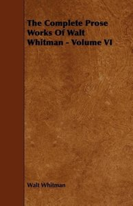 The Complete Prose Works Of Walt Whitman - Volume VI