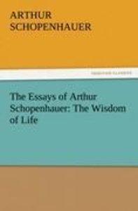 The Essays of Arthur Schopenhauer: The Wisdom of Life