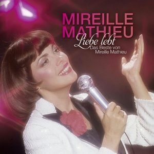 Liebe lebt: Das Beste von Mireille Mathieu