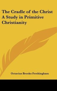 The Cradle of the Christ A Study in Primitive Christianity