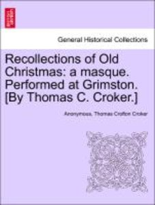 Recollections of Old Christmas: a masque. Performed at Grimston.