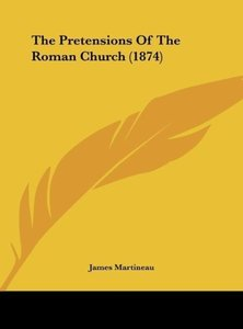 The Pretensions Of The Roman Church (1874)