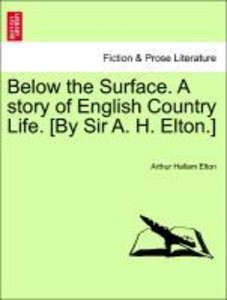 Below the Surface. A story of English Country Life. [By Sir A. H