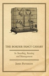The Border Fancy Canary - Its Breeding, Rearing and Management