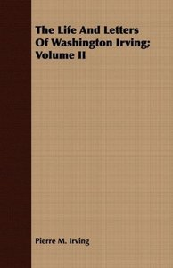 The Life and Letters of Washington Irving; Volume II