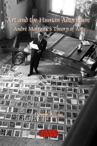 Art and the Human Adventure: Andre Malraux S Theory of Art