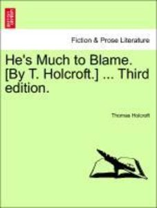 He's Much to Blame. [By T. Holcroft.] ... Third edition.