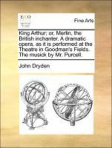 King Arthur; or, Merlin, the British inchanter. A dramatic opera