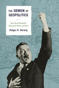 "The Demon of Geopolitics: How Karl Haushofer ""Educated"" Hitler a"