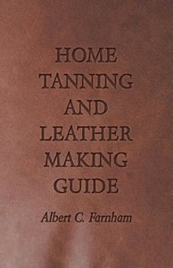 Home Tanning and Leather Making Guide - A Book of Information fo