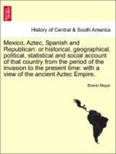 Mexico, Aztec, Spanish and Republican: or historical, geographic