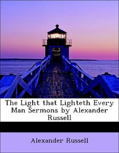 The Light that Lighteth Every Man Sermons by Alexander Russell