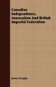 Canadian Independence, Annexation And British Imperial Federatio
