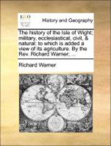 The history of the Isle of Wight; military, ecclesiastical, civi