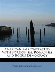 Americanism Contrasted with Foreignism, Romanism and Bogus Democ