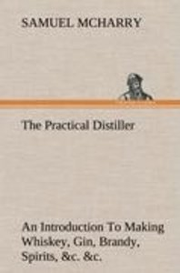 The Practical Distiller An Introduction To Making Whiskey, Gin,