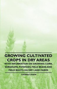 Growing Cultivated Crops in Dry Areas - With Information on Grow