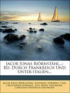 Jacob Jonas Björnståhl...: Bd. Durch Frankreich Und Unter-italie