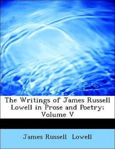 The Writings of James Russell Lowell in Prose and Poetry; Volume