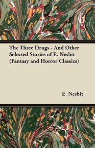 The Three Drugs - And Other Selected Stories of E. Nesbit (Fanta