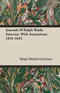Journals Of Ralph Waldo Emerson, With Annotations - 1824-1832