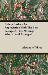Bishop Butler - An Appreciation With The Best Passages Of His Wr