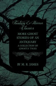More Ghost Stories of an Antiquary - A Collection of Ghostly Tal