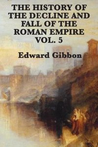 The History of the Decline and Fall of the Roman Empire Vol. 5